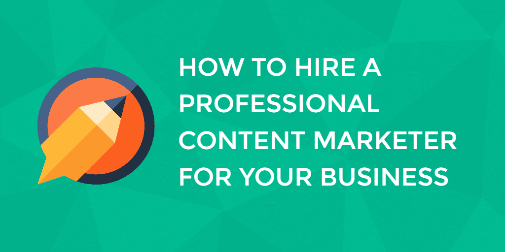 How To Hire A Professional Content Marketer For Your Business