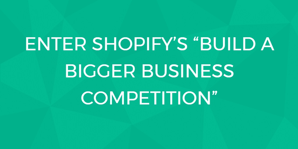 """Enter Shopify's """"Build a BIGGER Business competition"""""""