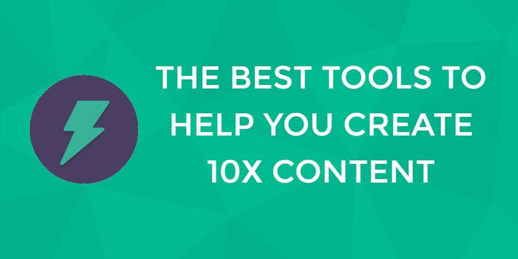"""How To Create 10X Content: The Best Tools To Help You Create """"10 Times Better"""" Content"""