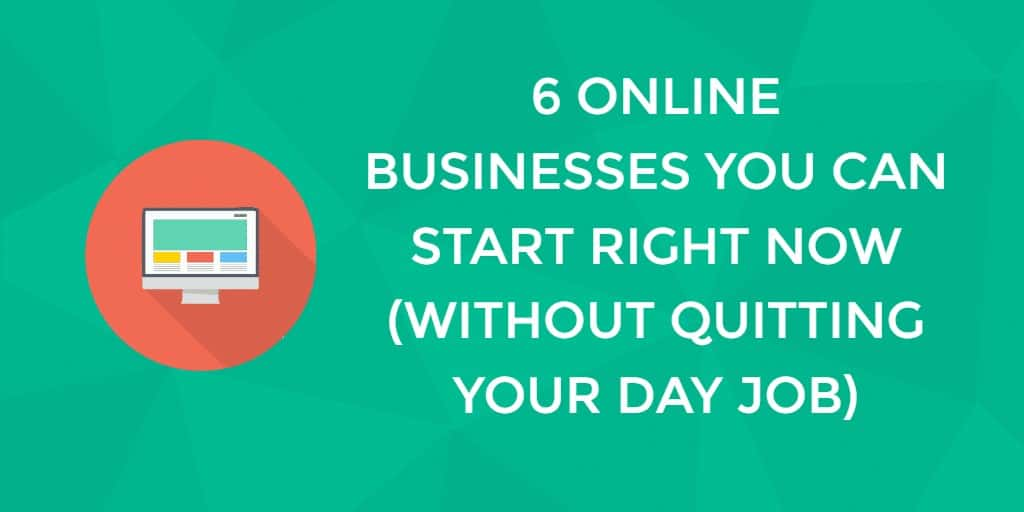 6 Online Businesses You Can Start Right Now, Today! (Without Quitting Your Day Job)