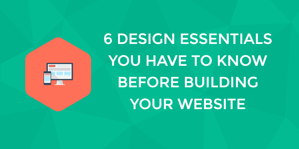 6 Web Design Essentials You Have To Know Before Building Your Website